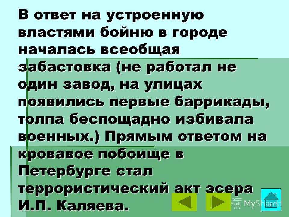В ответ на устроенную властями бойню в городе началась всеобщая забастовка (не работал не один завод, на улицах появились первые баррикады, толпа беспощадно избивала военных.) Прямым ответом на кровавое побоище в Петербурге стал террористический акт