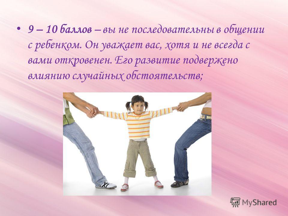 9 – 10 баллов – вы не последовательны в общении с ребенком. Он уважает вас, хотя и не всегда с вами откровенен. Его развитие подвержено влиянию случайных обстоятельств;