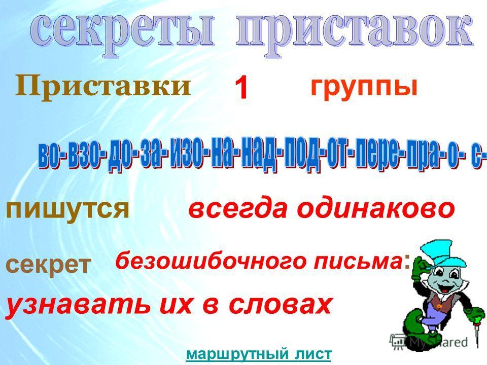 Приставки пишутся всегда одинаково секрет безошибочного письма : узнавать их в словах 1 группы маршрутный лист