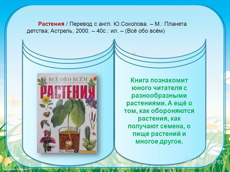 FokinaLida.75@mail.ru Растения / Перевод с англ. Ю.Соколова. – М.: Планета детства; Астрель, 2000. – 40с.: ил. – (Всё обо всём) Книга познакомит юного читателя с разнообразными растениями. А ещё о том, как обороняются растения, как получают семена, о