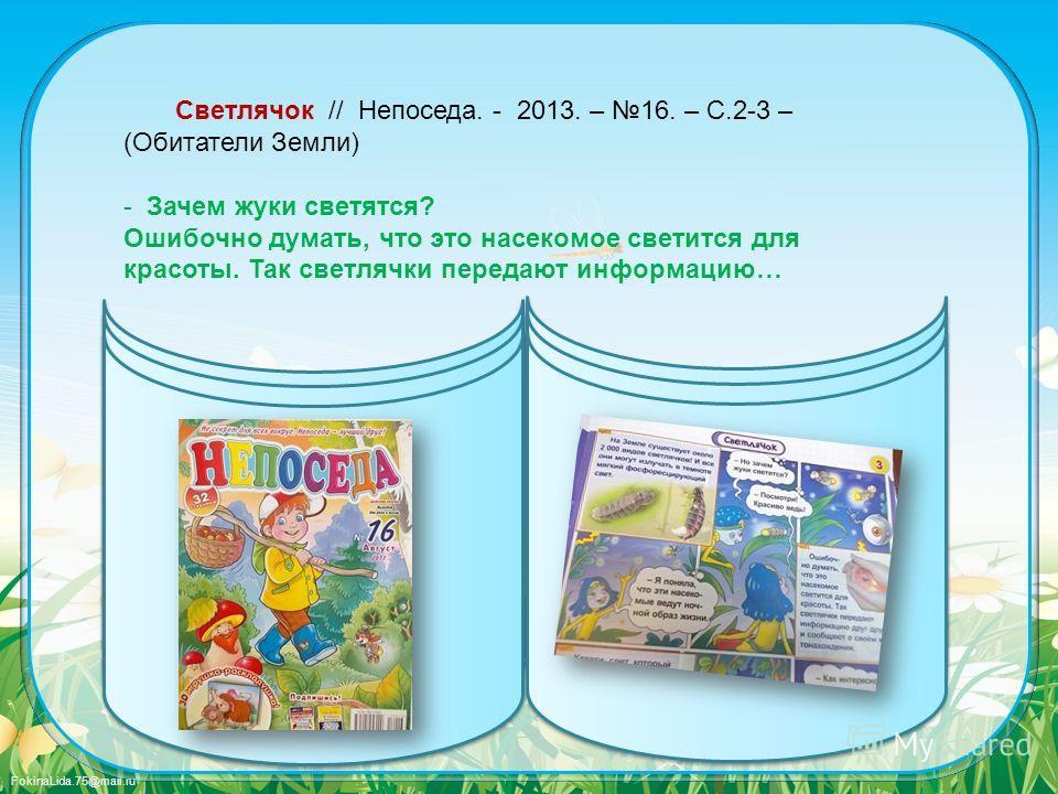 FokinaLida.75@mail.ru Светлячок // Непоседа. - 2013. – 16. – С.2-3 – (Обитатели Земли) - Зачем жуки светятся? Ошибочно думать, что это насекомое светится для красоты. Так светлячки передают информацию…