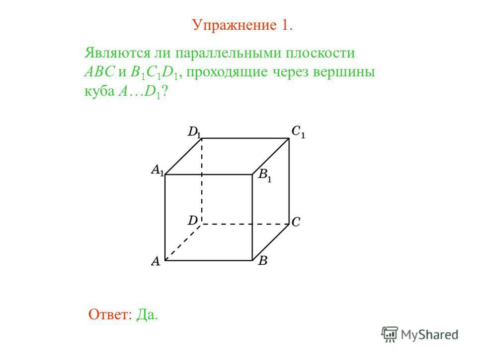 Ответ: Да. Являются ли параллельными плоскости ABC и B 1 C 1 D 1, проходящие через вершины куба A…D 1 ? Упражнение 1.
