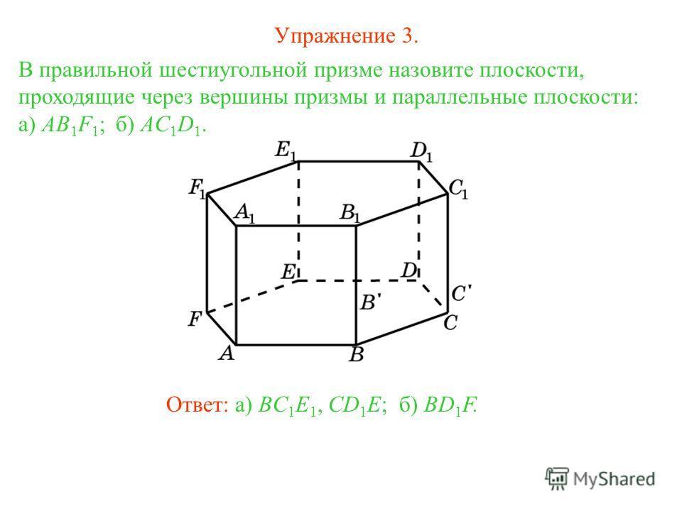 Ответ: а) BC 1 E 1, CD 1 E;б) BD 1 F. В правильной шестиугольной призме назовите плоскости, проходящие через вершины призмы и параллельные плоскости: а) AB 1 F 1 ; б) AC 1 D 1. Упражнение 3.