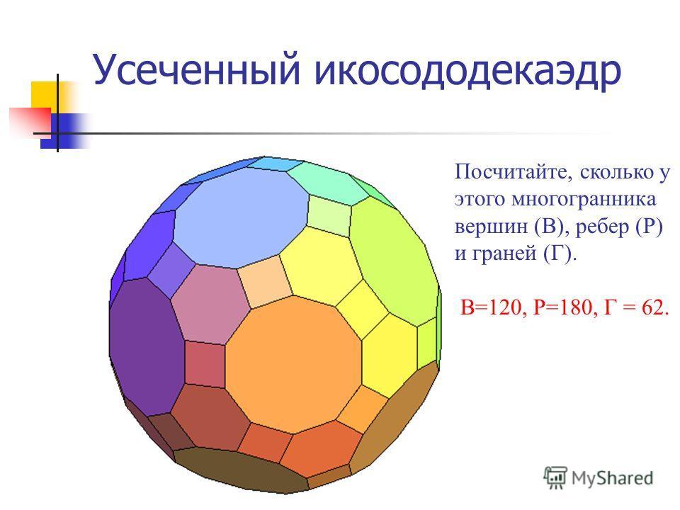 Усеченный икосододекаэдр Посчитайте, сколько у этого многогранника вершин (В), ребер (Р) и граней (Г). В=120, Р=180, Г = 62.