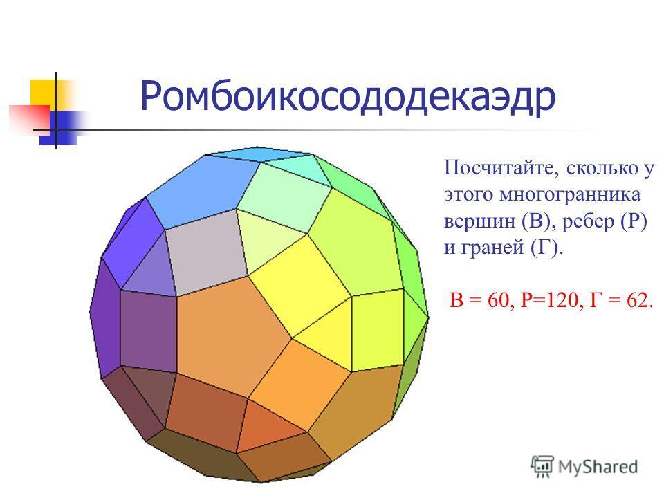 Ромбоикосододекаэдр Посчитайте, сколько у этого многогранника вершин (В), ребер (Р) и граней (Г). В = 60, Р=120, Г = 62.