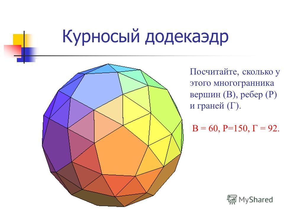 Курносый додекаэдр Посчитайте, сколько у этого многогранника вершин (В), ребер (Р) и граней (Г). В = 60, Р=150, Г = 92.