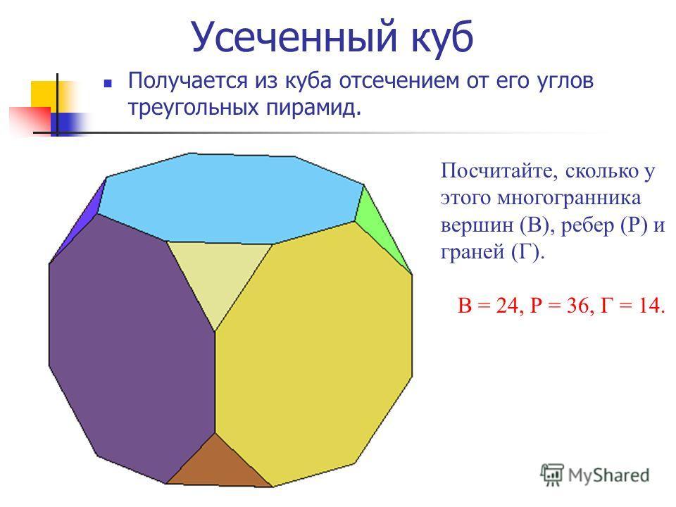 Усеченный куб Получается из куба отсечением от его углов треугольных пирамид. Посчитайте, сколько у этого многогранника вершин (В), ребер (Р) и граней (Г). В = 24, Р = 36, Г = 14.