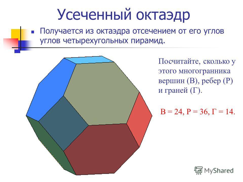 Усеченный октаэдр Получается из октаэдра отсечением от его углов углов четырехугольных пирамид. Посчитайте, сколько у этого многогранника вершин (В), ребер (Р) и граней (Г). В = 24, Р = 36, Г = 14.