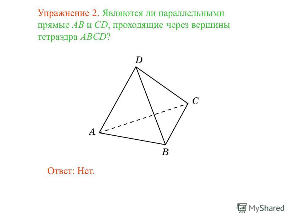 Упражнение 2. Являются ли параллельными прямые AB и CD, проходящие через вершины тетраэдра ABCD? Ответ: Нет.