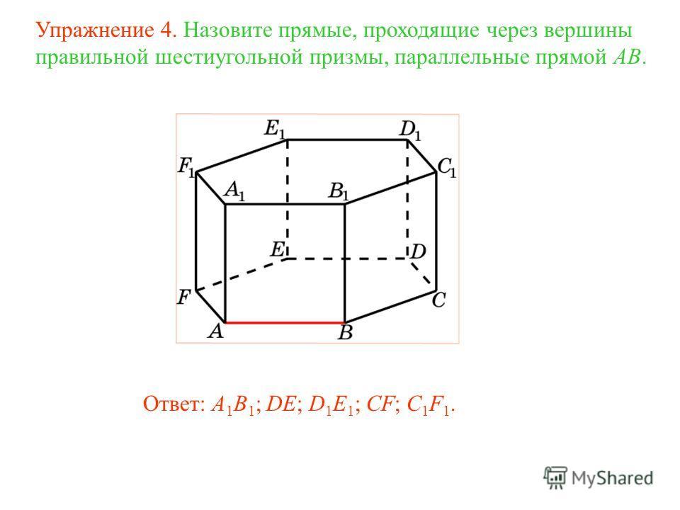Ответ: A 1 B 1 ; DE; D 1 E 1 ; CF; C 1 F 1. Упражнение 4. Назовите прямые, проходящие через вершины правильной шестиугольной призмы, параллельные прямой AB.