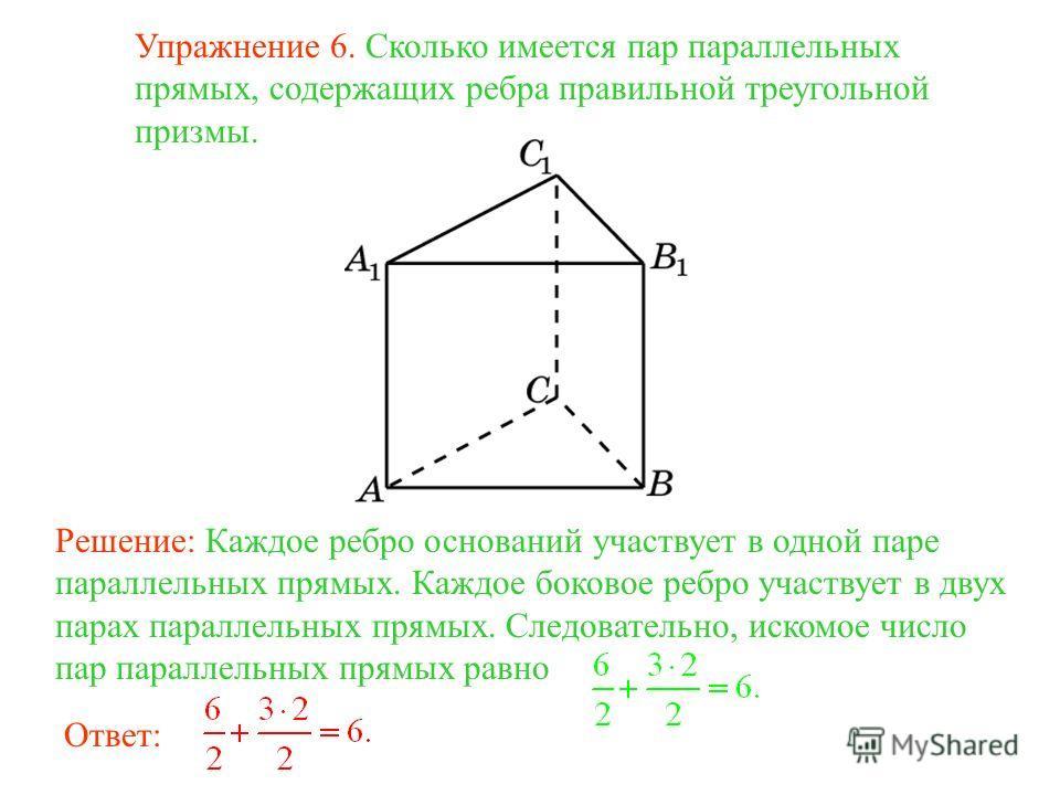 Упражнение 6. Сколько имеется пар параллельных прямых, содержащих ребра правильной треугольной призмы. Решение: Каждое ребро оснований участвует в одной паре параллельных прямых. Каждое боковое ребро участвует в двух парах параллельных прямых. Следов