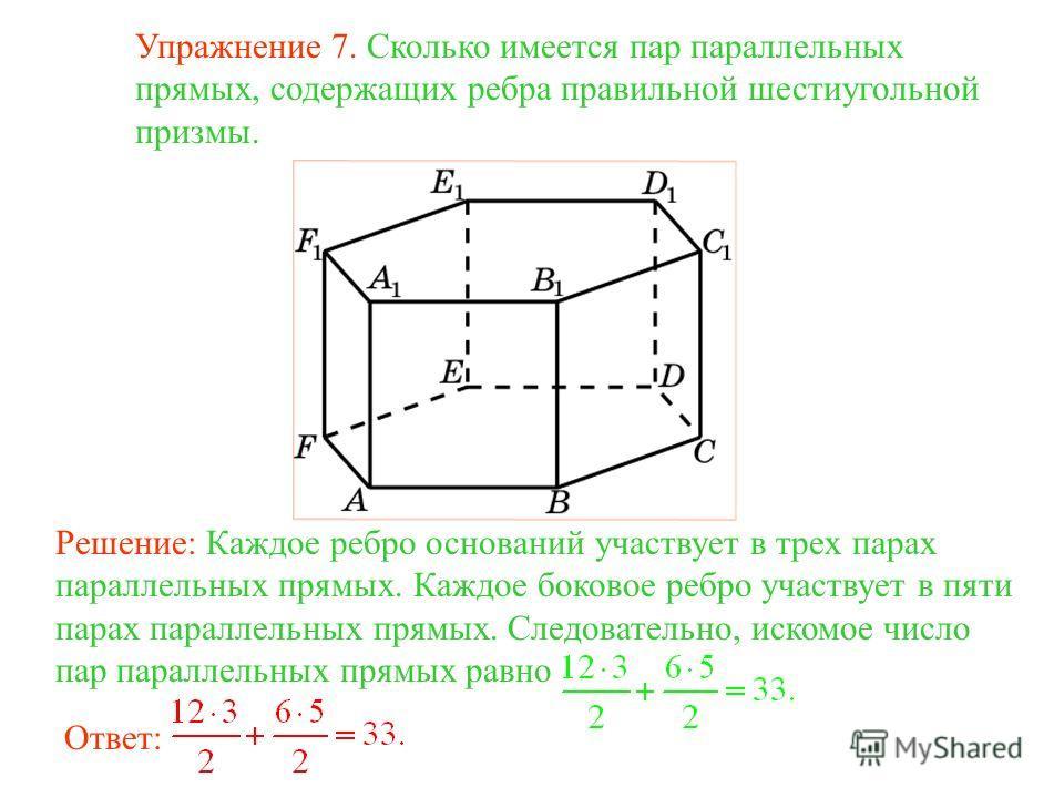 Упражнение 7. Сколько имеется пар параллельных прямых, содержащих ребра правильной шестиугольной призмы. Решение: Каждое ребро оснований участвует в трех парах параллельных прямых. Каждое боковое ребро участвует в пяти парах параллельных прямых. След