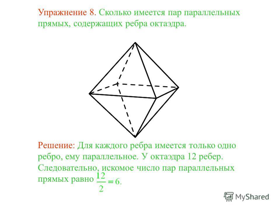 Упражнение 8. Сколько имеется пар параллельных прямых, содержащих ребра октаэдра. Решение: Для каждого ребра имеется только одно ребро, ему параллельное. У октаэдра 12 ребер. Следовательно, искомое число пар параллельных прямых равно
