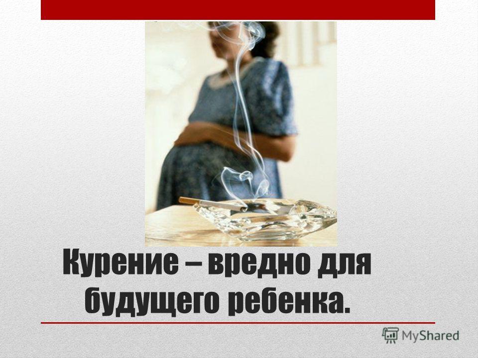 Курение – вредно для будущего ребенка.