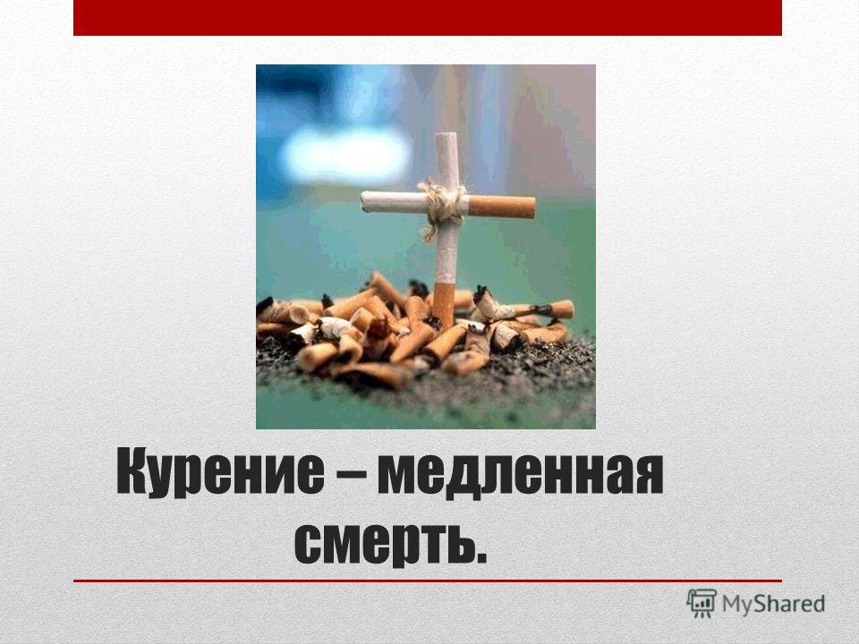 Курение – медленная смерть.