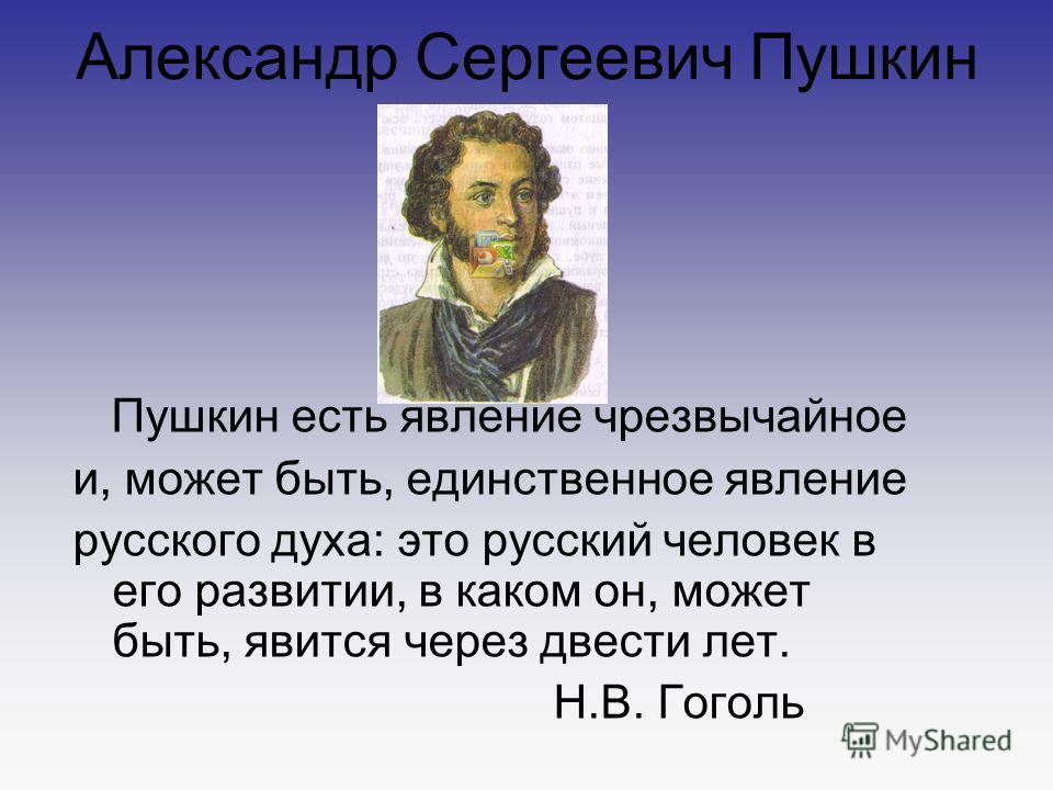 Александр Сергеевич Пушкин Пушкин есть явление чрезвычайное и, может быть, единственное явление русского духа: это русский человек в его развитии, в каком он, может быть, явится через двести лет. Н.В. Гоголь