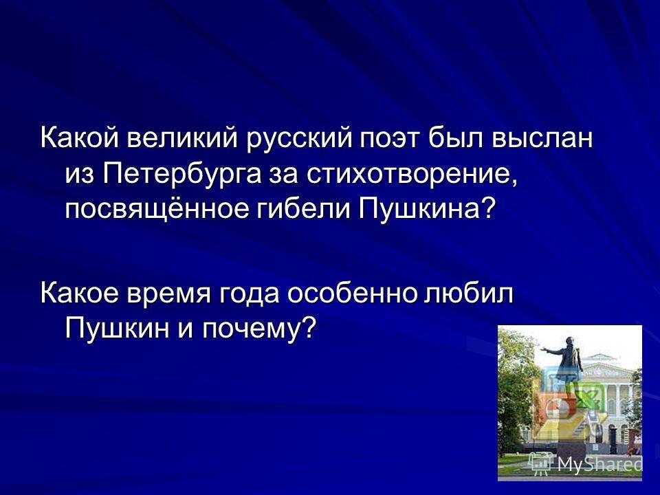 Какой великий русский поэт был выслан из Петербурга за стихотворение, посвящённое гибели Пушкина? Какое время года особенно любил Пушкин и почему?