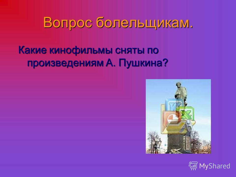 Вопрос болельщикам. Какие кинофильмы сняты по произведениям А. Пушкина?