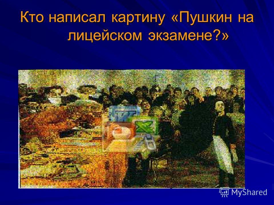 Кто написал картину «Пушкин на лицейском экзамене?»