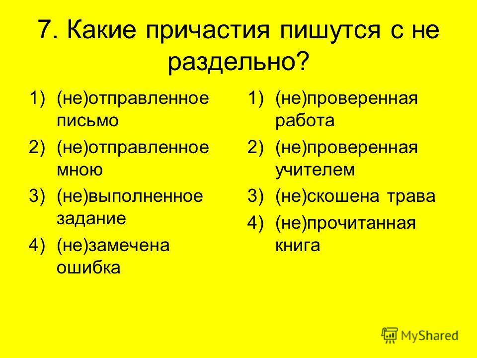 7. Какие причастия пишутся с не раздельно? 1)(не)отправленное письмо 2)(не)отправленное мною 3)(не)выполненное задание 4)(не)замечена ошибка 1)(не)проверенная работа 2)(не)проверенная учителем 3)(не)скошена трава 4)(не)прочитанная книга
