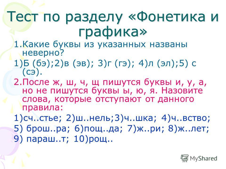 Тест по разделу «Фонетика и графика» 1.Какие буквы из указанных названы неверно? 1)Б (бэ);2)в (эв); 3)г (гэ); 4)л (эл);5) с (сэ). 2.После ж, ш, ч, щ пишутся буквы и, у, а, но не пишутся буквы ы, ю, я. Назовите слова, которые отступают от данного прав