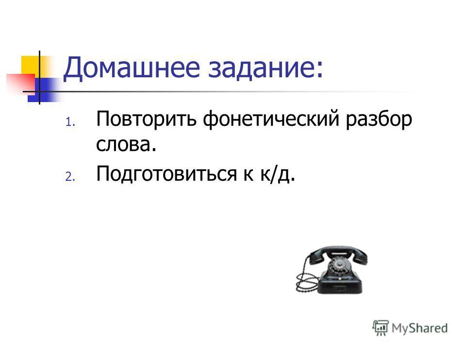 Домашнее задание: 1. Повторить фонетический разбор слова. 2. Подготовиться к к/д.