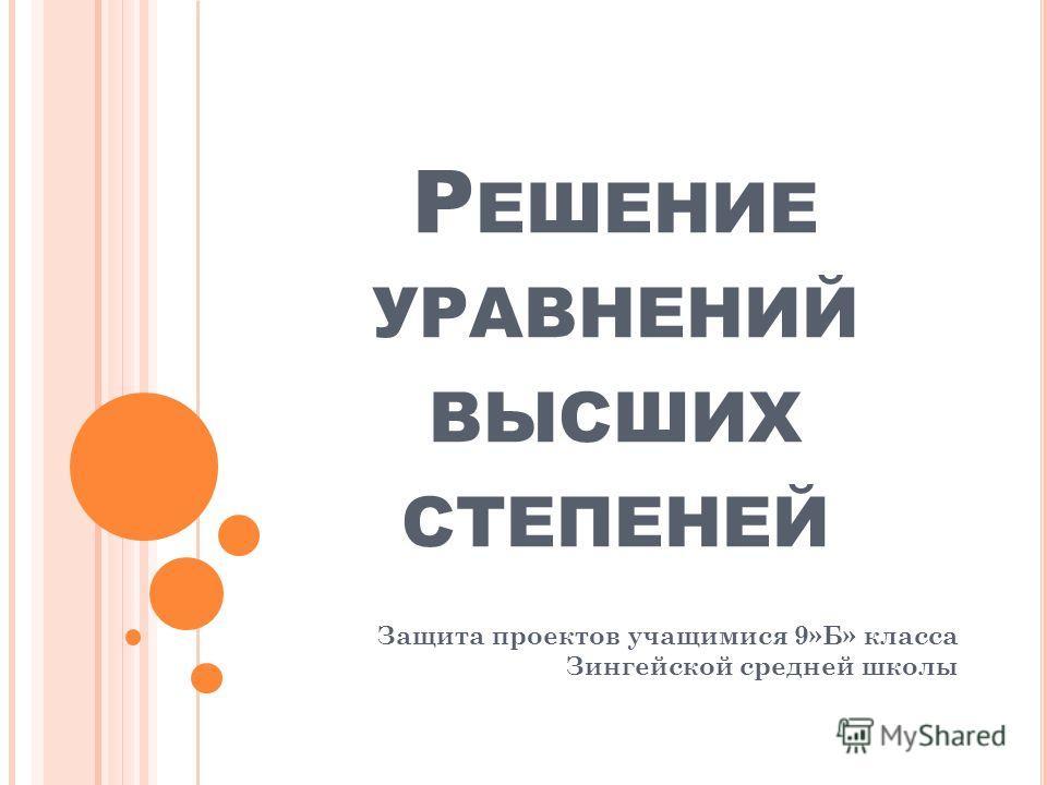 Р ЕШЕНИЕ УРАВНЕНИЙ ВЫСШИХ СТЕПЕНЕЙ Защита проектов учащимися 9»Б» класса Зингейской средней школы