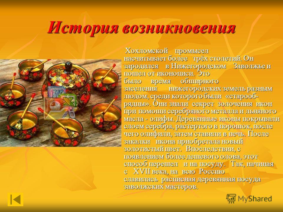 История возникновения Хохломской промысел насчитывает более трёх столетий. Он зародился в Нижегородском Заволжье и пошел от иконописи. Это было время обширного заселения нижегородских земель разным людом, среди которого были «старооб рядцы». Они зн