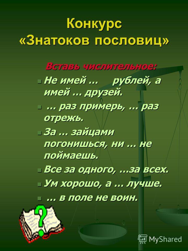 Конкурс «Знатоков пословиц» Вставь числительное: Не имей … рублей, а имей … друзей. Не имей … рублей, а имей … друзей. … раз примерь, … раз отрежь. … раз примерь, … раз отрежь. За … зайцами погонишься, ни … не поймаешь. За … зайцами погонишься, ни …