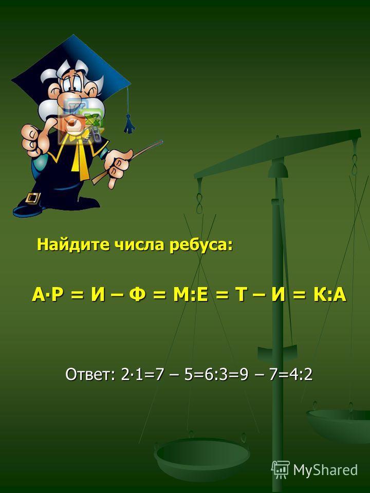 Найдите числа ребуса: АР = И – Ф = М:Е = Т – И = К:А Ответ: 21=7 – 5=6:3=9 – 7=4:2