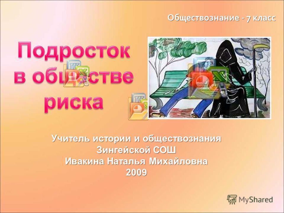 Обществознание - 7 класс Учитель истории и обществознания Зингейской СОШ Ивакина Наталья Михайловна 2009