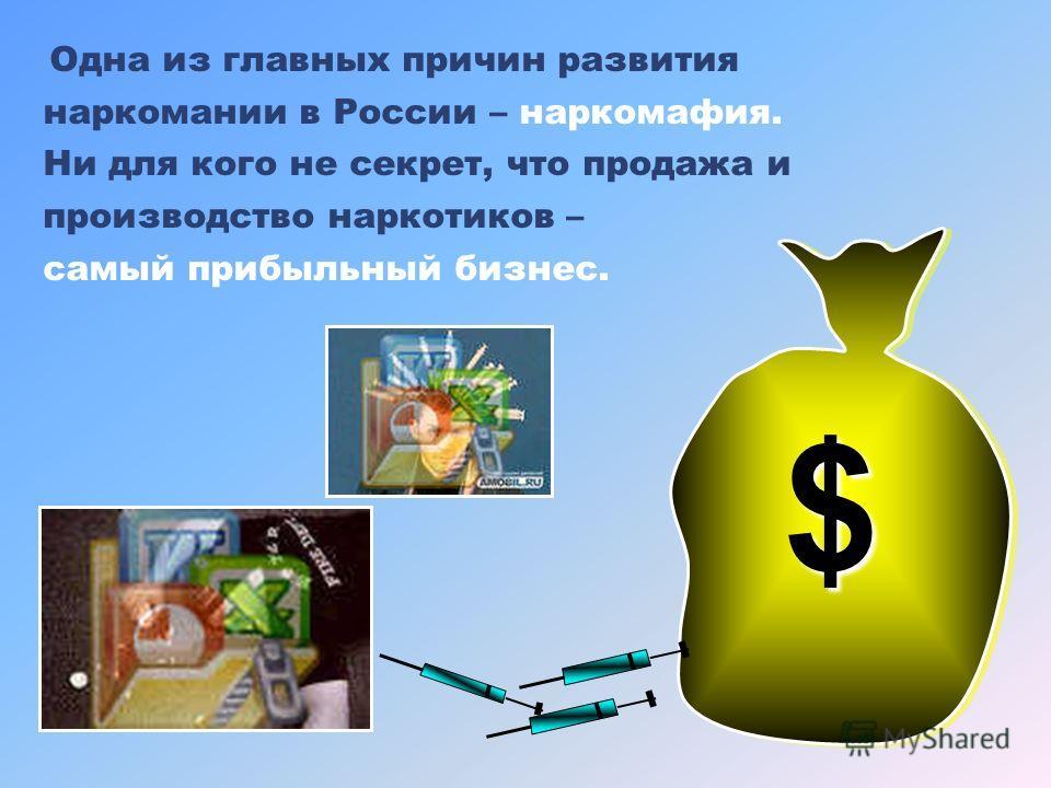 Одна из главных причин развития наркомании в России – наркомафия. Ни для кого не секрет, что продажа и производство наркотиков – самый прибыльный бизнес. $