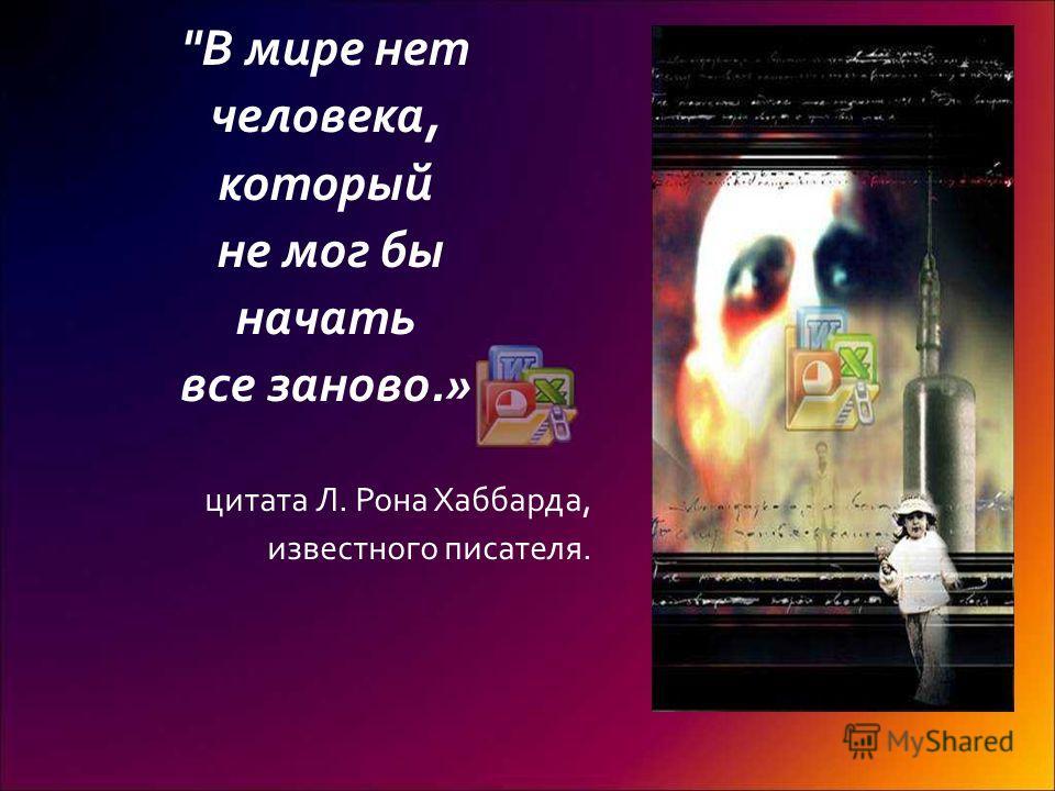 В мире нет человека, который не мог бы начать все заново.» цитата Л. Рона Хаббарда, известного писателя.