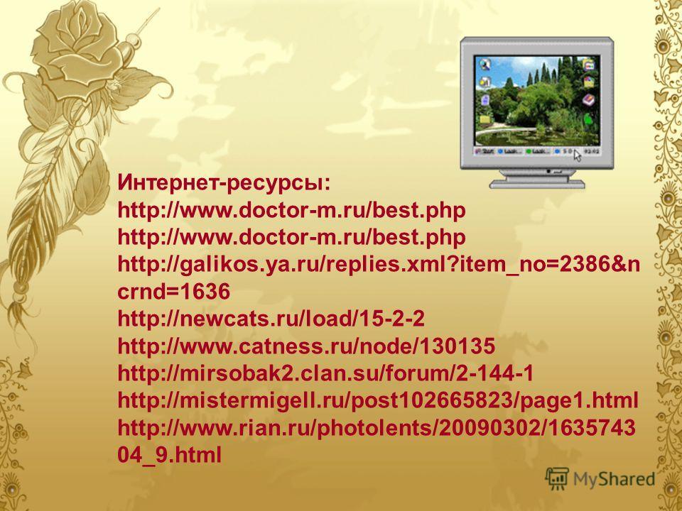 Интернет-ресурсы: http://www.doctor-m.ru/best.php http://galikos.ya.ru/replies.xml?item_no=2386&n crnd=1636 http://newcats.ru/load/15-2-2 http://www.catness.ru/node/130135 http://mirsobak2.clan.su/forum/2-144-1 http://mistermigell.ru/post102665823/pa