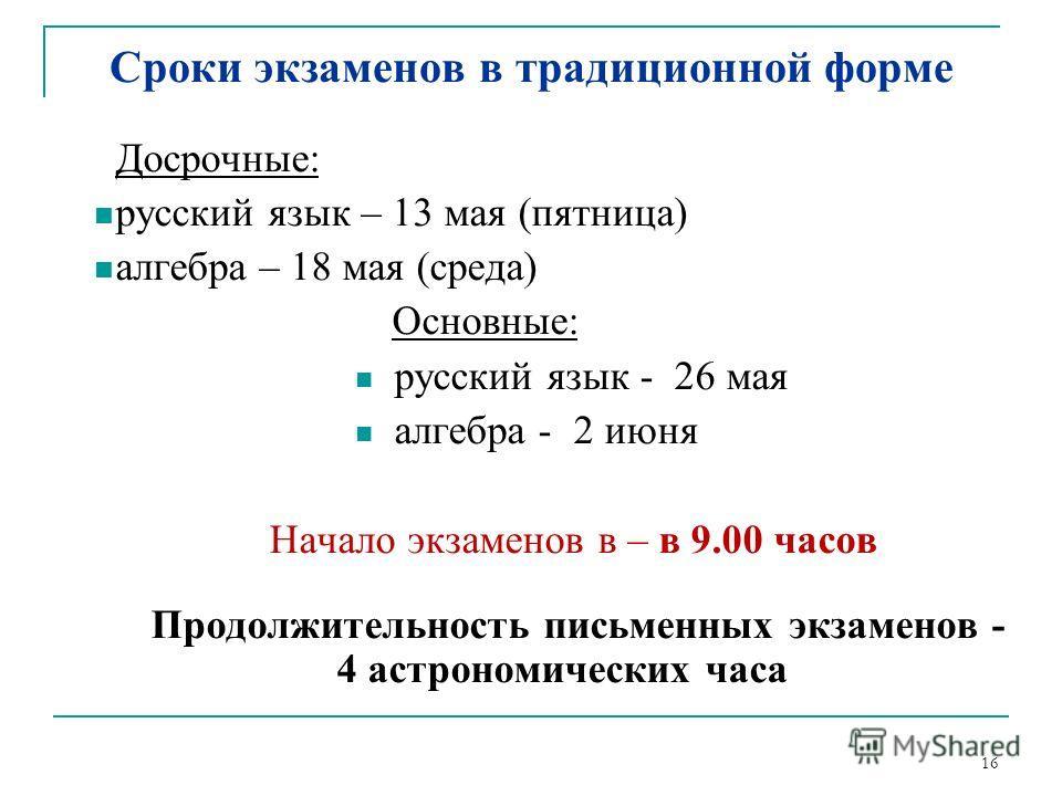 16 Сроки экзаменов в традиционной форме Досрочные: русский язык – 13 мая (пятница) алгебра – 18 мая (среда) Основные: русский язык - 26 мая алгебра - 2 июня Начало экзаменов в – в 9.00 часов Продолжительность письменных экзаменов - 4 астрономических
