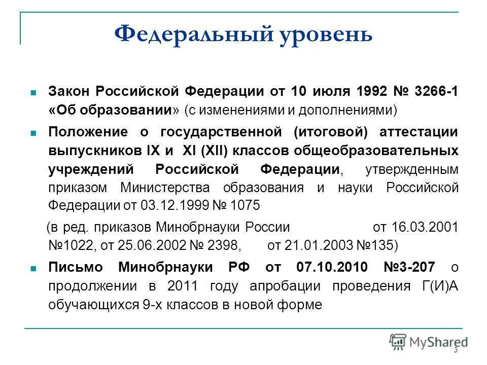 3 Федеральный уровень Закон Российской Федерации от 10 июля 1992 3266-1 «Об образовании» (с изменениями и дополнениями) Положение о государственной (итоговой) аттестации выпускников IX и XI (XII) классов общеобразовательных учреждений Российской Феде