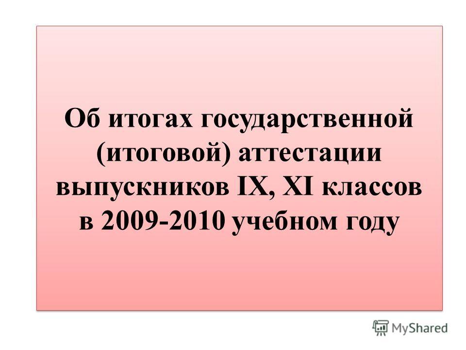 Об итогах государственной (итоговой) аттестации выпускников IX, XI классов в 2009-2010 учебном году
