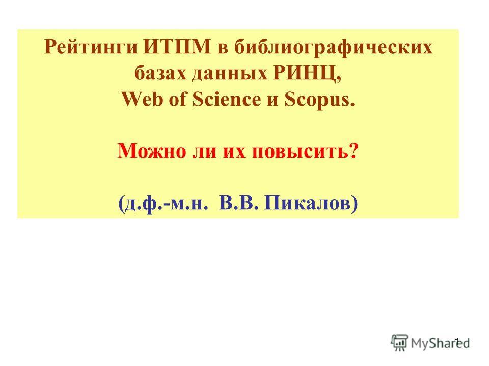 1 Рейтинги ИТПМ в библиографических базах данных РИНЦ, Web of Science и Scopus. Можно ли их повысить? (д.ф.-м.н. В.В. Пикалов)