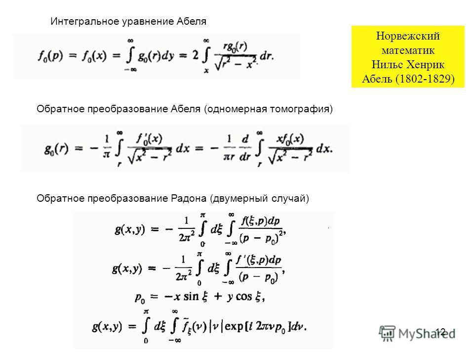 12 Обратное преобразование Абеля (одномерная томография) Обратное преобразование Радона (двумерный случай) Интегральное уравнение Абеля Норвежский математик Нильс Хенрик Абель (1802-1829)