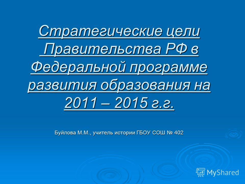 Стратегические цели Правительства РФ в Федеральной программе развития образования на 2011 – 2015 г.г. Буйлова М.М., учитель истории ГБОУ СОШ 402