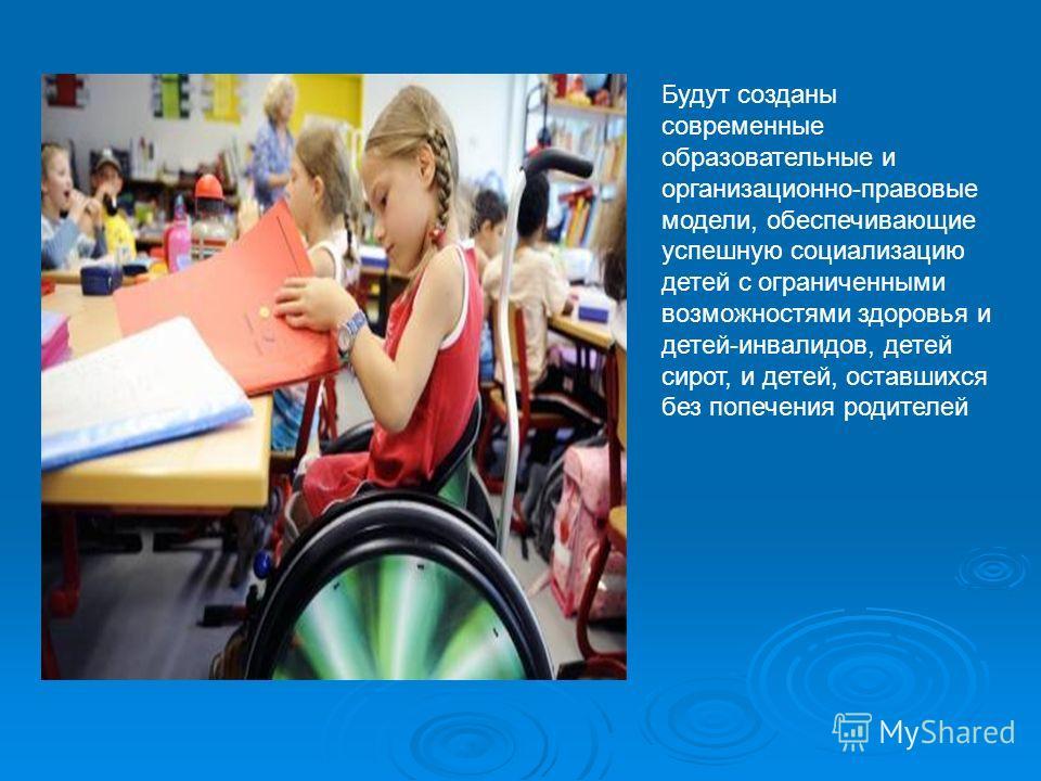 Будут созданы современные образовательные и организационно-правовые модели, обеспечивающие успешную социализацию детей с ограниченными возможностями здоровья и детей-инвалидов, детей сирот, и детей, оставшихся без попечения родителей