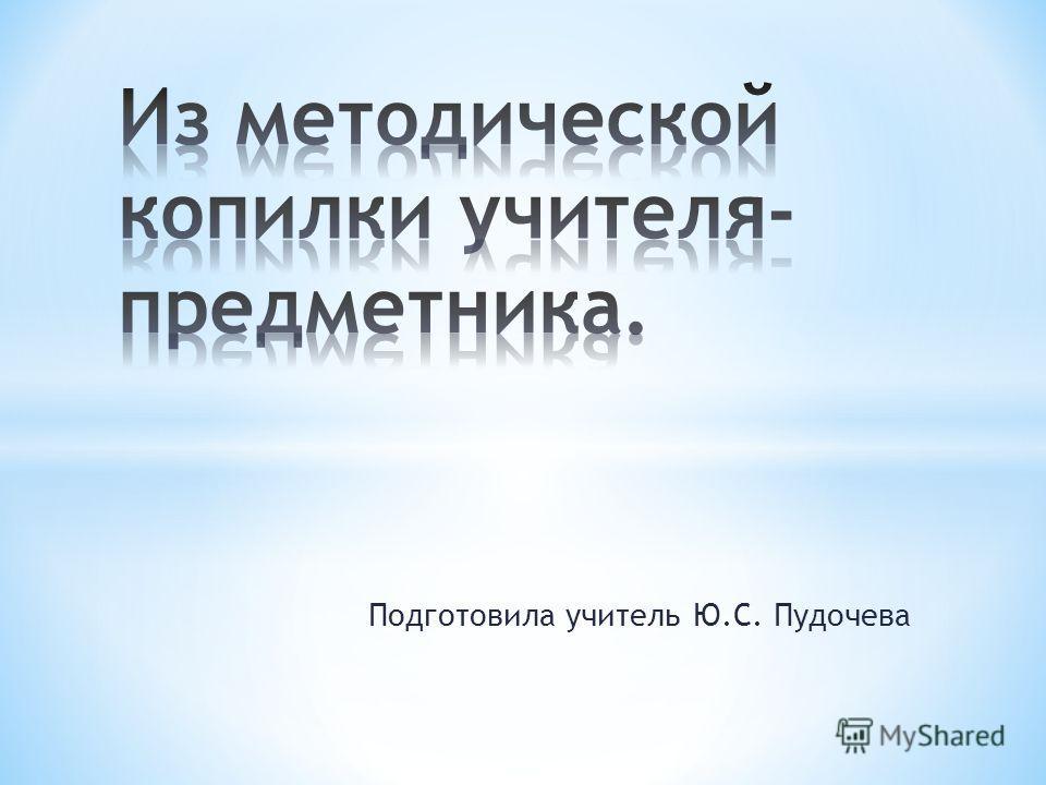 Подготовила учитель Ю.С. Пудочева