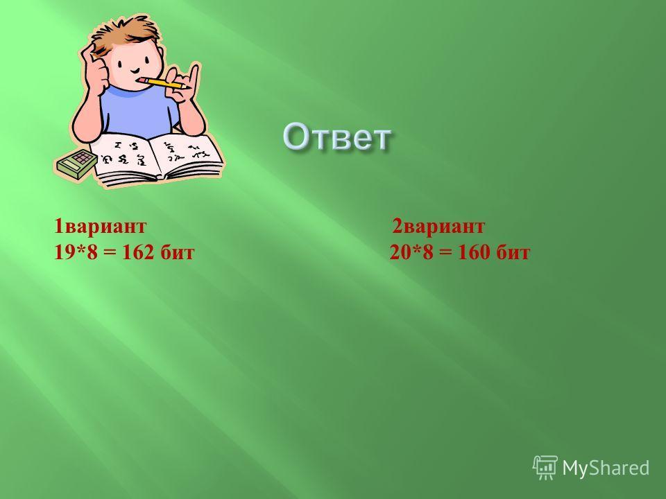 1 вариант 2 вариант 19*8 = 162 бит 20*8 = 160 бит