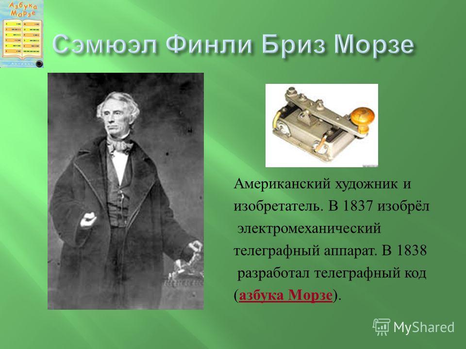 Американский художник и изобретатель. В 1837 изобрёл электромеханический телеграфный аппарат. В 1838 разработал телеграфный код ( азбука Морзе ).