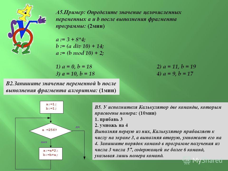 А5.Пример: Определите значение целочисленных переменных a и b после выполнения фрагмента программы: (2мин) a := 3 + 8*4; b := (a div 10) + 14; a := (b mod 10) + 2; 1) a = 0, b = 18 2) a = 11, b = 19 3) а = 10, b = 18 4) a = 9, b = 17 В2.Запишите знач