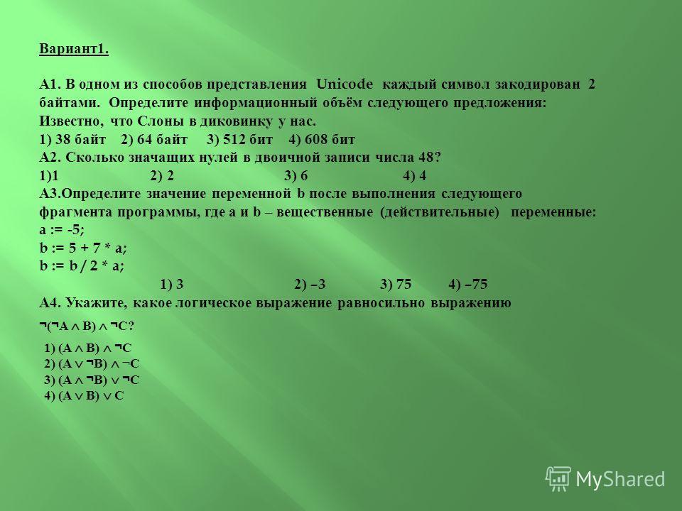 Вариант1. А1. В одном из способов представления Unicode каждый символ закодирован 2 байтами. Определите информационный объём следующего предложения: Известно, что Слоны в диковинку у нас. 1) 38 байт 2) 64 байт 3) 512 бит 4) 608 бит А2. Сколько значащ