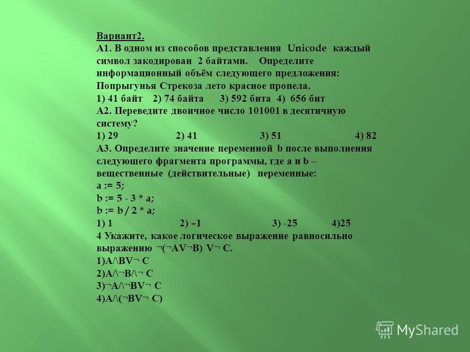 Вариант2. А1. В одном из способов представления Unicode каждый символ закодирован 2 байтами. Определите информационный объём следующего предложения: Попрыгунья Стрекоза лето красное пропела. 1) 41 байт 2) 74 байта 3) 592 бита 4) 656 бит А2. Переведит