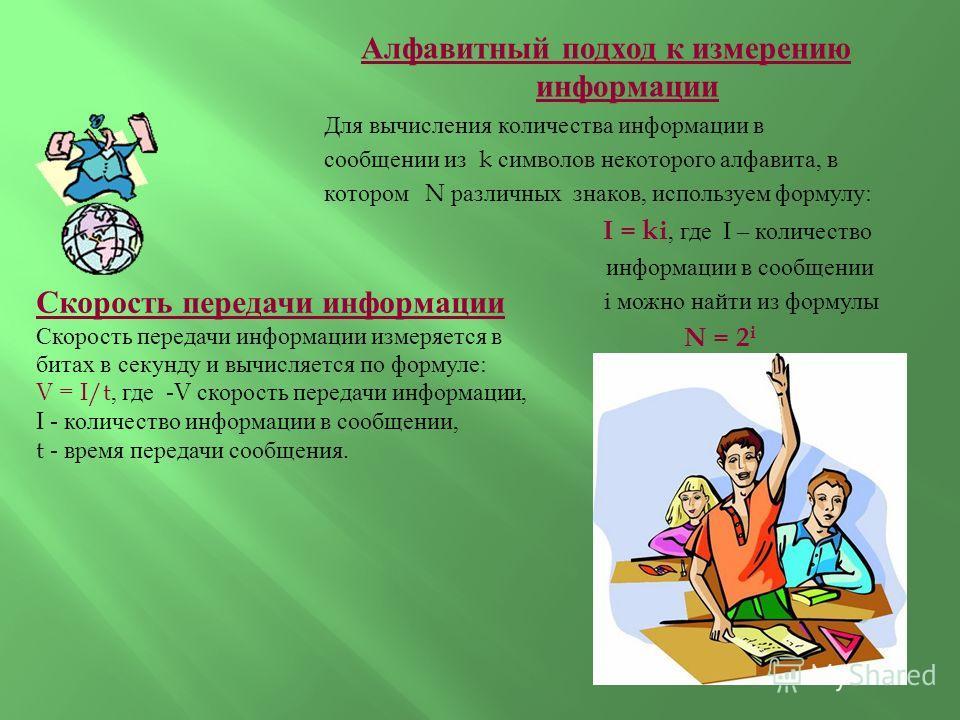 Алфавитный подход к измерению информации Для вычисления количества информации в сообщении из k символов некоторого алфавита, в котором N различных знаков, используем формулу : I = ki, где I – количество информации в сообщении i можно найти из формулы