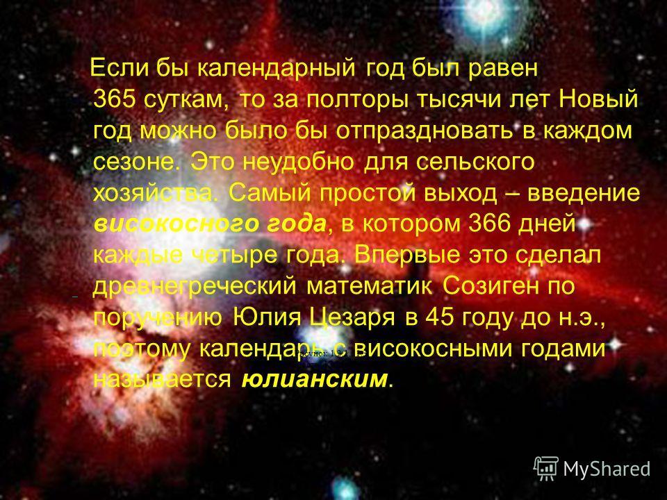Если бы календарный год был равен 365 суткам, то за полторы тысячи лет Новый год можно было бы отпраздновать в каждом сезоне. Это неудобно для сельского хозяйства. Самый простой выход – введение високосного года, в котором 366 дней каждые четыре года