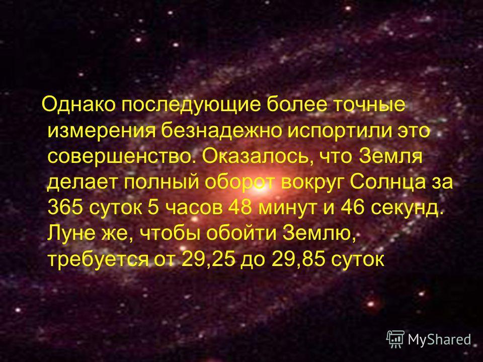 Однако последующие более точные измерения безнадежно испортили это совершенство. Оказалось, что Земля делает полный оборот вокруг Солнца за 365 суток 5 часов 48 минут и 46 секунд. Луне же, чтобы обойти Землю, требуется от 29,25 до 29,85 суток